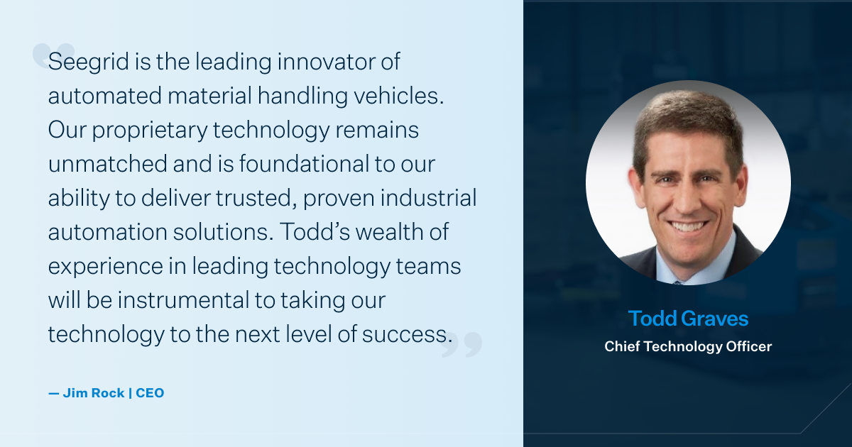 Seegrid is the leading innovator of automated material handling vehicles. Our proprietary technology remains unmatched and is foundational to our ability to deliver trusted, proven industrial automation solutions. Todd's wealth of experience in leading technology teams will be instrumental to taking our technology to the next level of success.