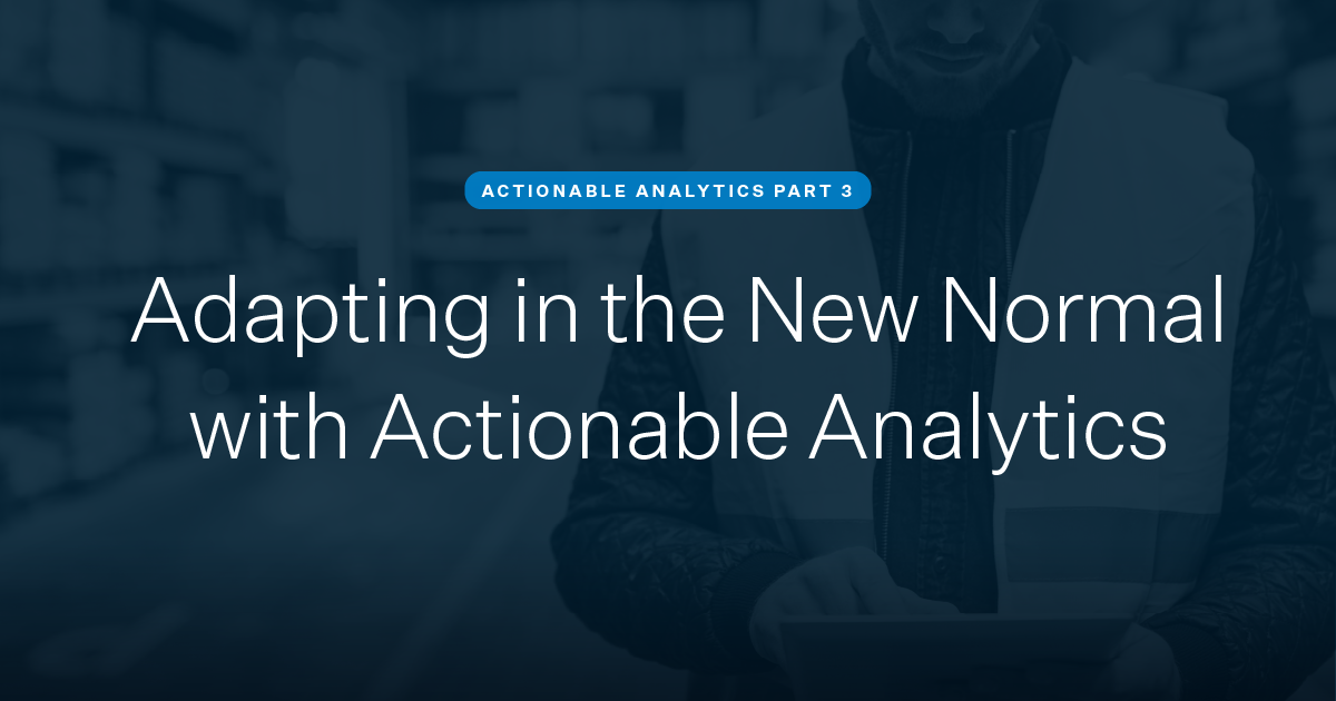 Adapting in the New Normal with Actionable Analytics